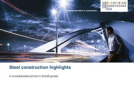Enabling innovation in construction Steel construction highlights A complete steel solution in Scia Engineer.