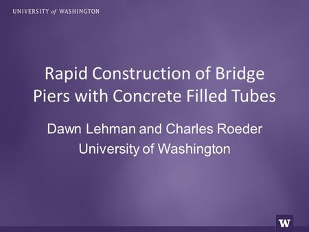 Dawn Lehman and Charles Roeder University of Washington Rapid Construction of Bridge Piers with Concrete Filled Tubes.