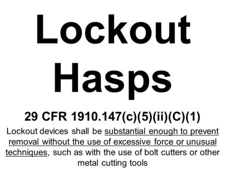 Lockout Hasps 29 CFR 1910.147(c)(5)(ii)(C)(1) Lockout devices shall be substantial enough to prevent removal without the use of excessive force or unusual.