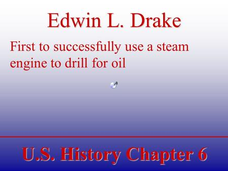 U.S. History Chapter 6 Edwin L. Drake First to successfully use a steam engine to drill for oil.
