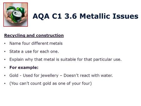 Recycling and construction Name four different metals State a use for each one. Explain why that metal is suitable for that particular use. For example: