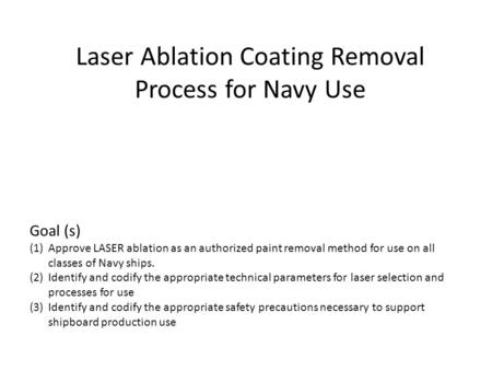 Laser Ablation Coating Removal Process for Navy Use Goal (s) (1)Approve LASER ablation as an authorized paint removal method for use on all classes of.