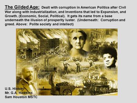The Gilded Age: Dealt with corruption in American Politics after Civil War along with Industrialization, and Inventions that led to Expansion, and Growth.