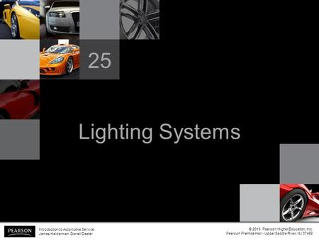 Lighting Systems 25 Introduction to Automotive Service James Halderman Darrell Deeter © 2013 Pearson Higher Education, Inc. Pearson Prentice Hall - Upper.