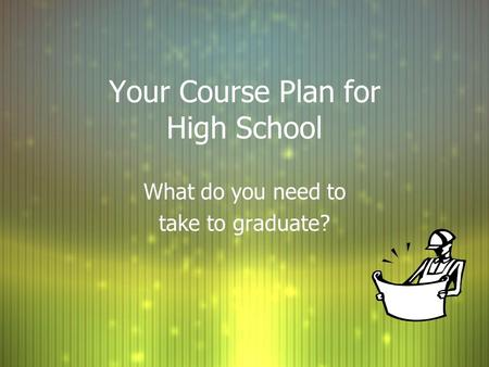 Your Course Plan for High School What do you need to take to graduate? What do you need to take to graduate?