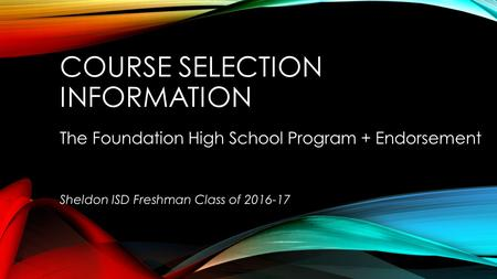 COURSE SELECTION INFORMATION The Foundation High School Program + Endorsement Sheldon ISD Freshman Class of 2016-17.