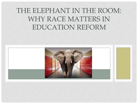 THE ELEPHANT IN THE ROOM: WHY RACE MATTERS IN EDUCATION REFORM.