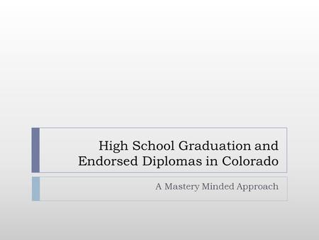 High School Graduation and Endorsed Diplomas in Colorado A Mastery Minded Approach.