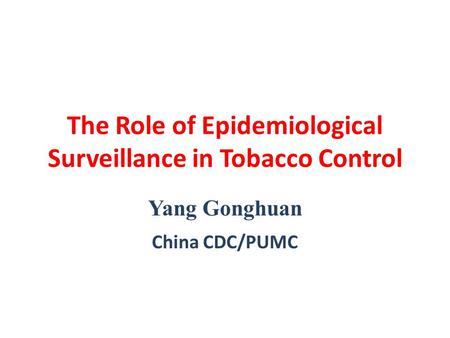 The Role of Epidemiological Surveillance in Tobacco Control Yang Gonghuan China CDC/PUMC.