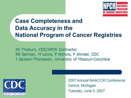 Case Completeness and Data Accuracy in the National Program of Cancer Registries KK Thoburn, CDC/NPCR Contractor RR German, M Lewis, P Nichols, F Ahmed,
