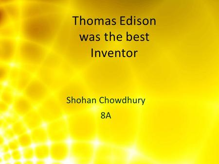 Shohan Chowdhury 8A Thomas Edison was the best Inventor.