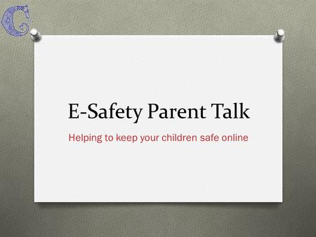 E-Safety Parent Talk Helping to keep your children safe online.