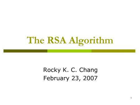 1 The RSA Algorithm Rocky K. C. Chang February 23, 2007.