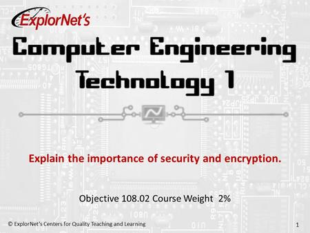 © ExplorNet's Centers for Quality Teaching and Learning 1 Explain the importance of security and encryption. Objective 108.02 Course Weight 2%
