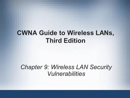 CWNA Guide to Wireless LANs, Third Edition Chapter 9: Wireless LAN Security Vulnerabilities.