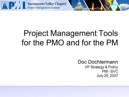 Project Management Tools for the PMO and for the PM Doc Dochtermann VP Strategy & Policy PMI -SVC July 25, 2007.