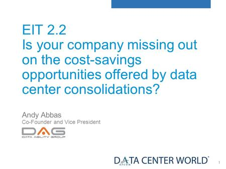 1 EIT 2.2 Is your company missing out on the cost-savings opportunities offered by data center consolidations? Andy Abbas Co-Founder and Vice President.