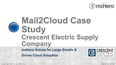 Mail2Cloud Case Study Crescent Electric Supply Company mxHero Solves for Large Emails & Drives Cloud Adoption 1 Copyright 2016, mxHero Inc.March 8, 2016.