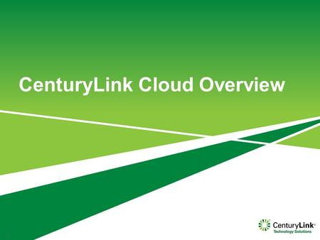 CenturyLink Cloud Overview 1. About CenturyLink… CloudColocation Managed Services Network +++ OPTIMIZEDAGILESECURE.