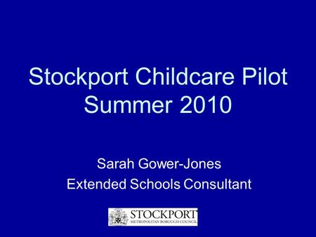 Stockport Childcare Pilot Summer 2010 Sarah Gower-Jones Extended Schools Consultant.