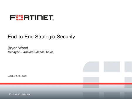 Fortinet Confidential End-to-End Strategic Security Bryan Wood Manager – Western Channel Sales October 14th, 2009.