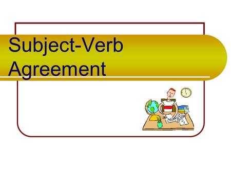 Subject-Verb Agreement Basic Rule Singular subjects need singular verbs. Plural subjects need plural verbs. Singular verbs= S Plural verbs = NO S.