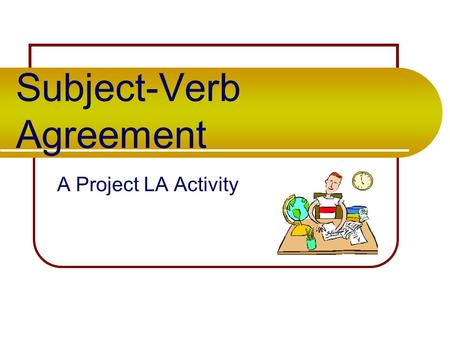 Subject-Verb Agreement A Project LA Activity Basic Rule Singular subjects need singular verbs. Plural subjects need plural verbs.