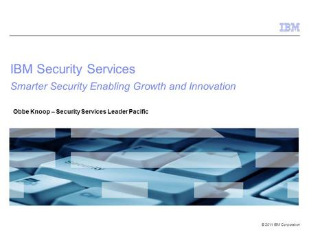 © 2011 IBM Corporation IBM Security Services Smarter Security Enabling Growth and Innovation Obbe Knoop – Security Services Leader Pacific.