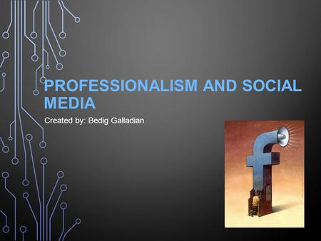 PROFESSIONALISM AND SOCIAL MEDIA Created by: Bedig Galladian.
