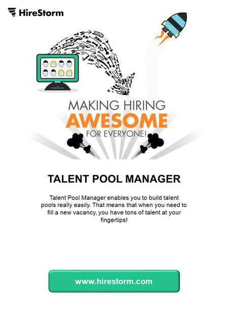 TALENT POOL MANAGER Talent Pool Manager enables you to build talent pools really easily. That means that when you need to fill a new vacancy, you have.