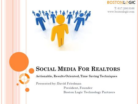 S OCIAL M EDIA F OR R EALTORS Actionable, Results Oriented, Time Saving Techniques Presented by: David Friedman President, Founder Boston Logic Technology.