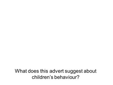 What does this advert suggest about children's behaviour?