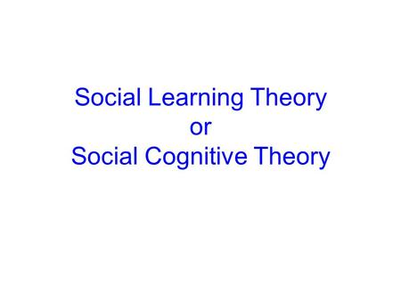 Social Learning Theory or Social Cognitive Theory.