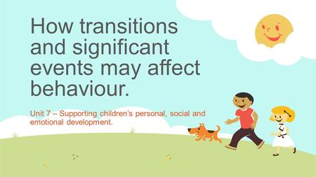 How transitions and significant events may affect behaviour.