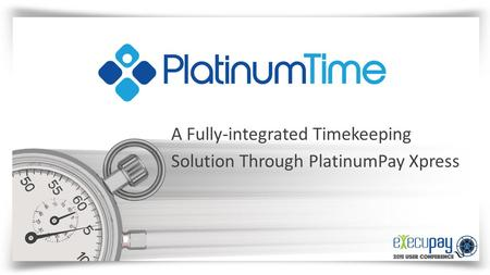 A Fully-integrated Timekeeping Solution Through PlatinumPay Xpress.