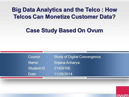 Course : Study of Digital Convergence. Name : Srijana Acharya. Student ID : 21456106. Date : 11/28/2014. Big Data Analytics and the Telco : How Telcos.