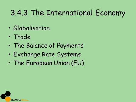 3.4.3 The International Economy Globalisation Trade The Balance of Payments Exchange Rate Systems The European Union (EU)