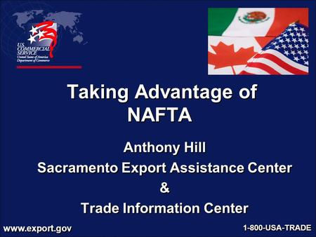 Www.export.gov 1-800-USA-TRADE Taking Advantage of NAFTA Anthony Hill Sacramento Export Assistance Center & Trade Information Center Anthony Hill Sacramento.