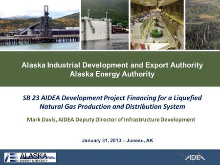 Alaska Industrial Development and Export Authority Alaska Energy Authority Mark Davis, AIDEA Deputy Director of Infrastructure Development SB 23 AIDEA.