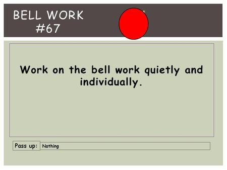 Work on the bell work quietly and individually. BELL WORK #67 Pass up: Nothing.