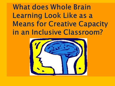 What does Whole Brain Learning Look Like as a Means for Creative Capacity in an Inclusive Classroom?