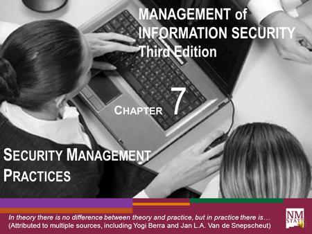 MANAGEMENT of INFORMATION SECURITY Third Edition C HAPTER 7 S ECURITY M ANAGEMENT P RACTICES In theory there is no difference between theory and practice,