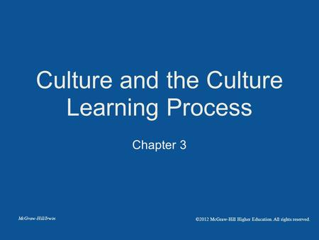 Chapter 3 Culture and the Culture Learning Process McGraw-Hill/Irwin ©2012 McGraw-Hill Higher Education. All rights reserved.