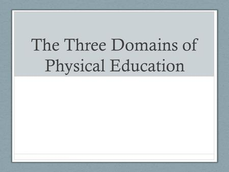 The Three Domains of Physical Education. What does Physical Education mean to you?