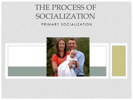 PRIMARY SOCIALIZATION THE PROCESS OF SOCIALIZATION.