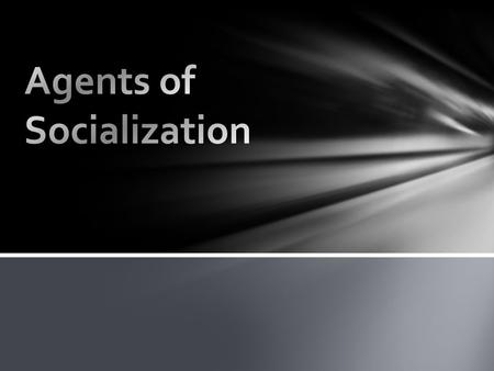 Agents of Socialization – the specific individuals, groups, and institutions that enable socialization to take place Agents of Socialization.