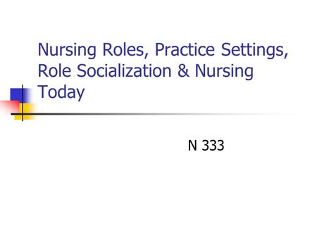 Nursing Roles, Practice Settings, Role Socialization & Nursing Today N 333.