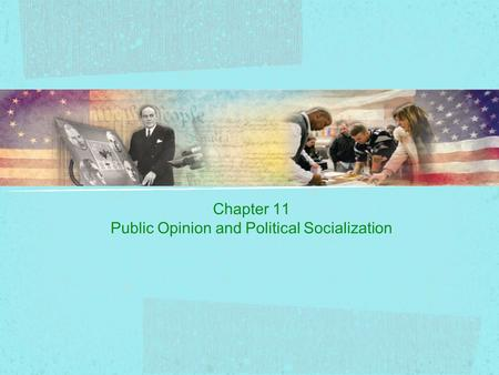 Chapter 11 Public Opinion and Political Socialization.