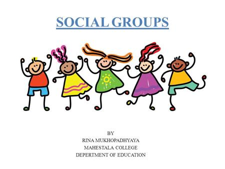 SOCIAL GROUPS BY RINA MUKHOPADHYAYA MAHESTALA COLLEGE DEPERTMENT OF EDUCATION.