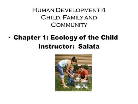 Human Development 4 Child, Family and Community Chapter 1: Ecology of the Child Instructor: Salata.